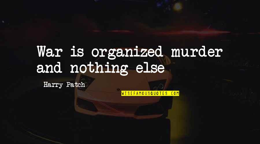 Harry Patch Quotes By Harry Patch: War is organized murder and nothing else