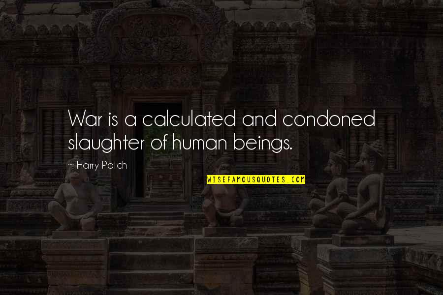 Harry Patch Quotes By Harry Patch: War is a calculated and condoned slaughter of