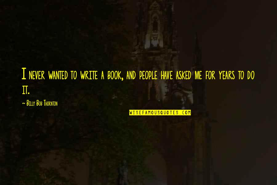 Harry Potter And The Goblet Of Fire Snape Quotes By Billy Bob Thornton: I never wanted to write a book, and