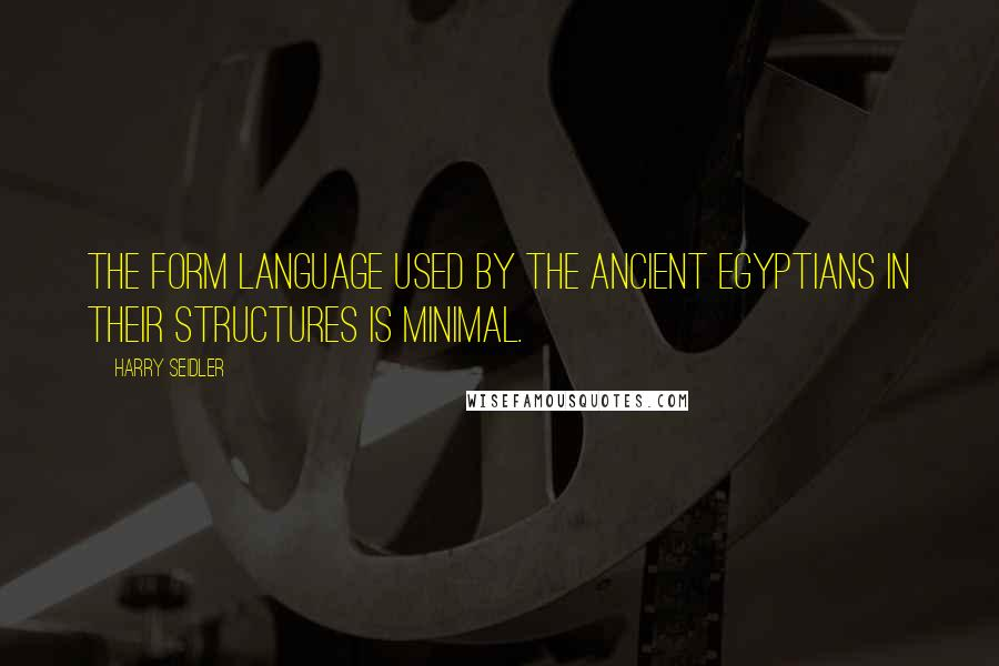 Harry Seidler quotes: The form language used by the ancient Egyptians in their structures is minimal.