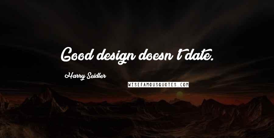Harry Seidler quotes: Good design doesn't date.