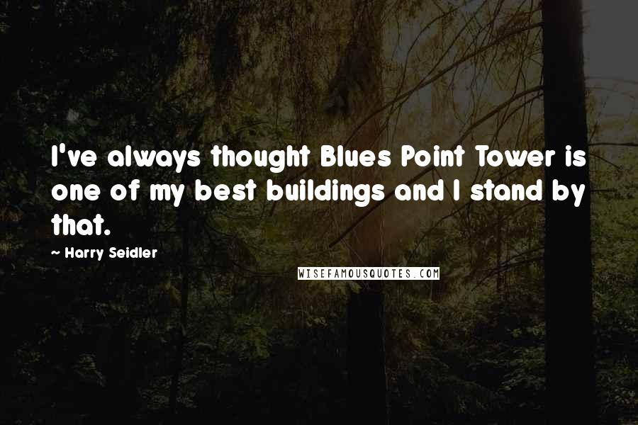 Harry Seidler quotes: I've always thought Blues Point Tower is one of my best buildings and I stand by that.