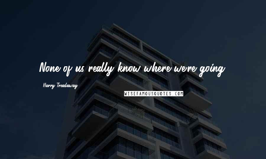 Harry Treadaway quotes: None of us really know where we're going.