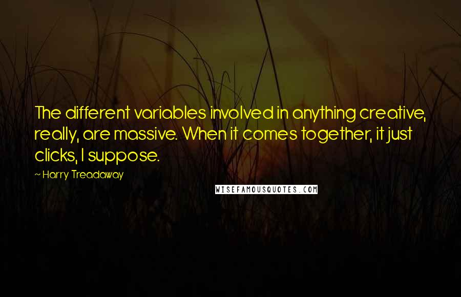 Harry Treadaway quotes: The different variables involved in anything creative, really, are massive. When it comes together, it just clicks, I suppose.