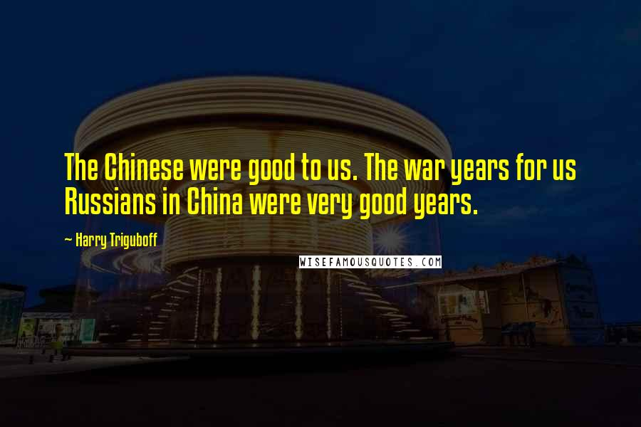Harry Triguboff quotes: The Chinese were good to us. The war years for us Russians in China were very good years.