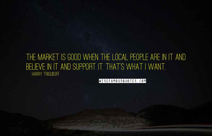 Harry Triguboff quotes: The market is good when the local people are in it and believe in it and support it. That's what I want.