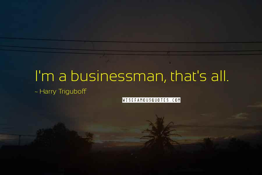 Harry Triguboff quotes: I'm a businessman, that's all.