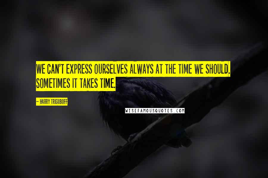 Harry Triguboff quotes: We can't express ourselves always at the time we should. Sometimes it takes time.