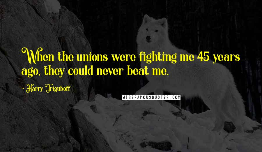 Harry Triguboff quotes: When the unions were fighting me 45 years ago, they could never beat me.