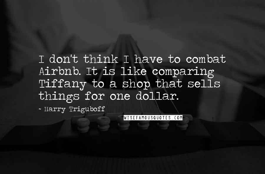 Harry Triguboff quotes: I don't think I have to combat Airbnb. It is like comparing Tiffany to a shop that sells things for one dollar.