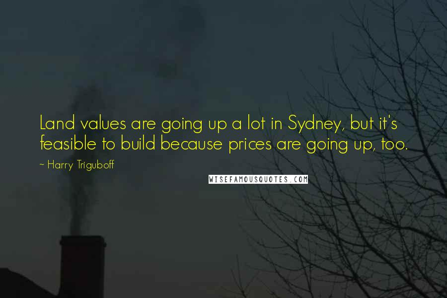 Harry Triguboff quotes: Land values are going up a lot in Sydney, but it's feasible to build because prices are going up, too.