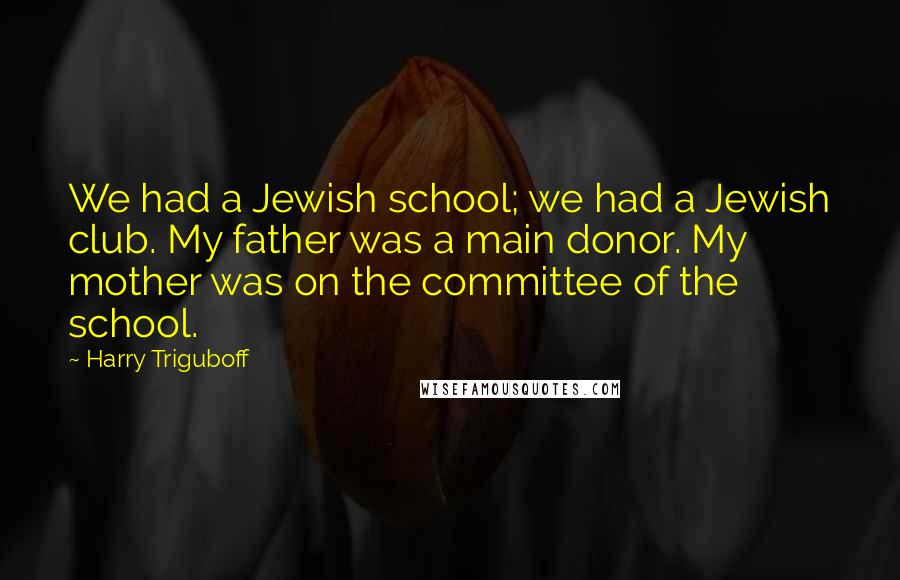 Harry Triguboff quotes: We had a Jewish school; we had a Jewish club. My father was a main donor. My mother was on the committee of the school.