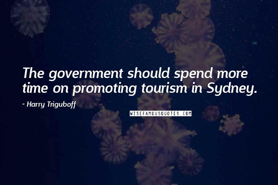 Harry Triguboff quotes: The government should spend more time on promoting tourism in Sydney.