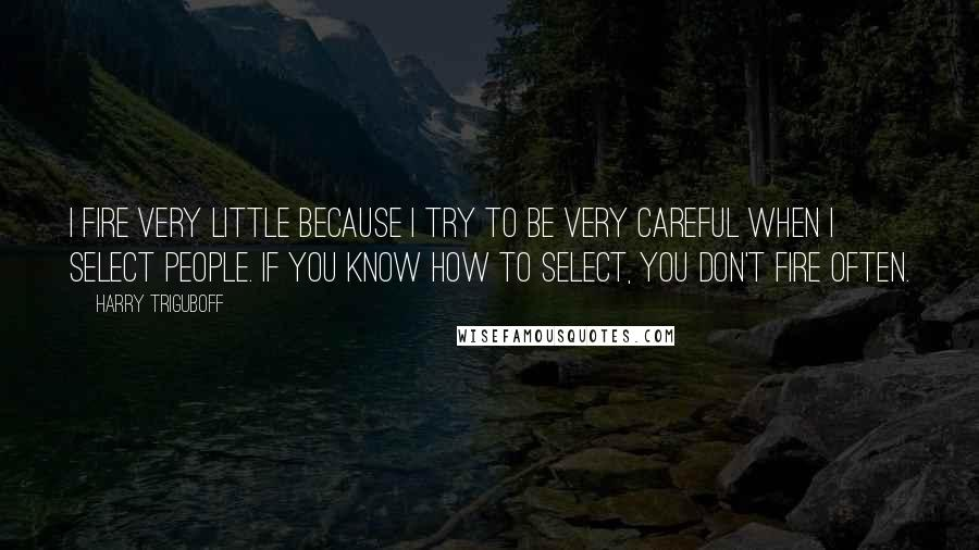 Harry Triguboff quotes: I fire very little because I try to be very careful when I select people. If you know how to select, you don't fire often.