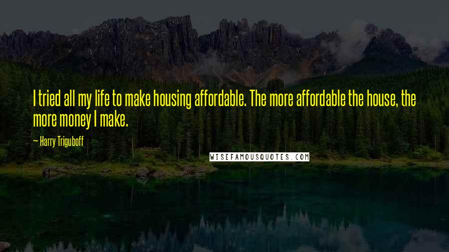 Harry Triguboff quotes: I tried all my life to make housing affordable. The more affordable the house, the more money I make.