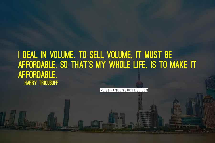 Harry Triguboff quotes: I deal in volume. To sell volume, it must be affordable. So that's my whole life, is to make it affordable.