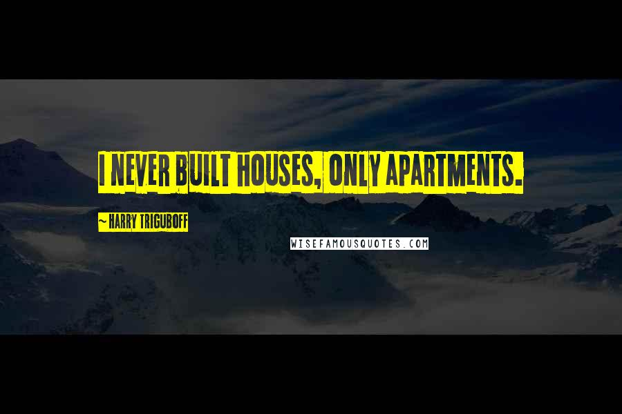 Harry Triguboff quotes: I never built houses, only apartments.