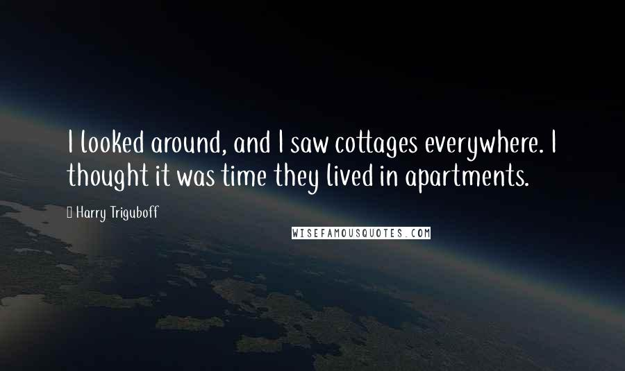 Harry Triguboff quotes: I looked around, and I saw cottages everywhere. I thought it was time they lived in apartments.