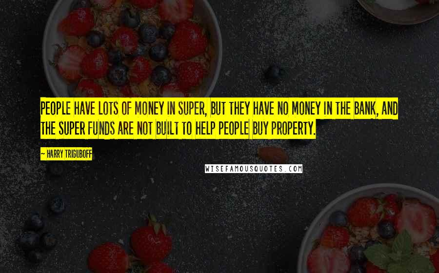 Harry Triguboff quotes: People have lots of money in super, but they have no money in the bank, and the super funds are not built to help people buy property.