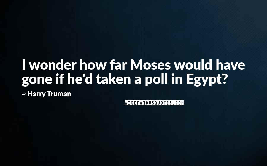 Harry Truman quotes: I wonder how far Moses would have gone if he'd taken a poll in Egypt?