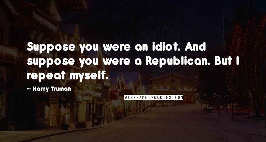 Harry Truman quotes: Suppose you were an idiot. And suppose you were a Republican. But I repeat myself.