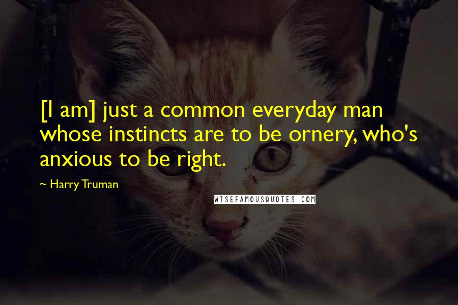Harry Truman quotes: [I am] just a common everyday man whose instincts are to be ornery, who's anxious to be right.