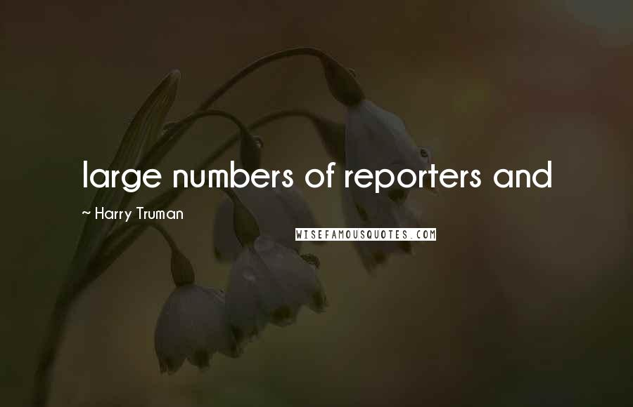 Harry Truman quotes: large numbers of reporters and