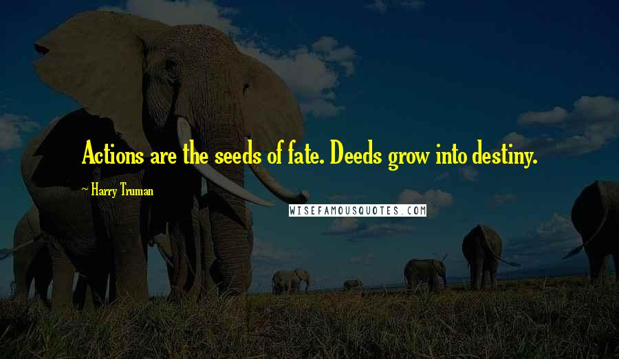 Harry Truman quotes: Actions are the seeds of fate. Deeds grow into destiny.