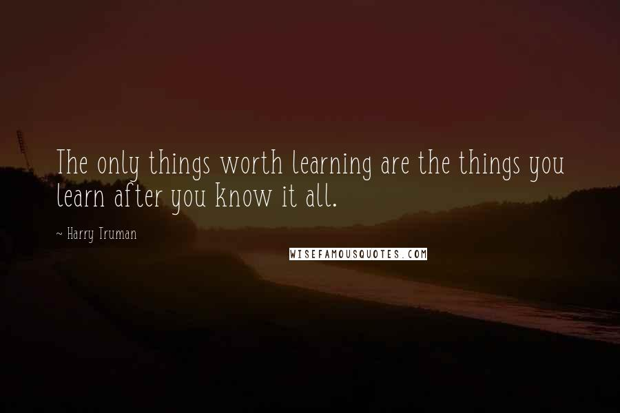 Harry Truman quotes: The only things worth learning are the things you learn after you know it all.