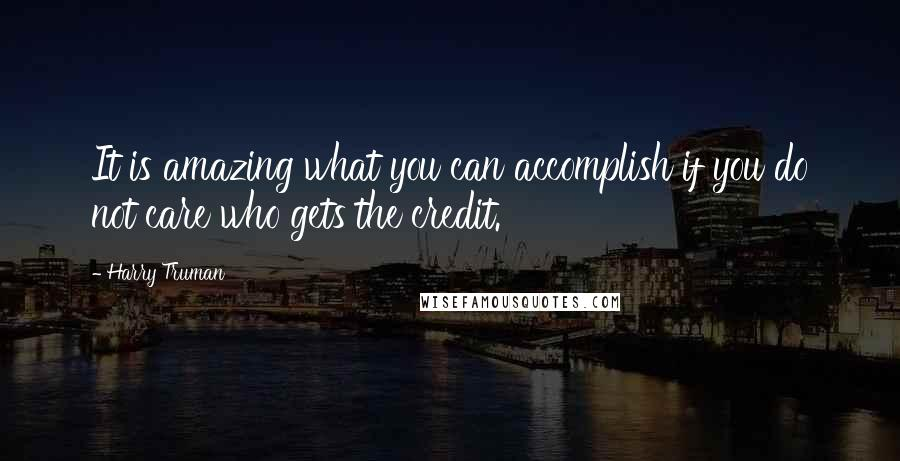 Harry Truman quotes: It is amazing what you can accomplish if you do not care who gets the credit.