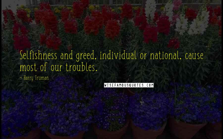 Harry Truman quotes: Selfishness and greed, individual or national, cause most of our troubles.