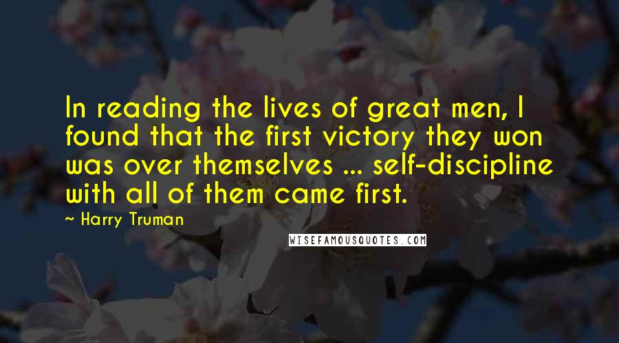Harry Truman quotes: In reading the lives of great men, I found that the first victory they won was over themselves ... self-discipline with all of them came first.