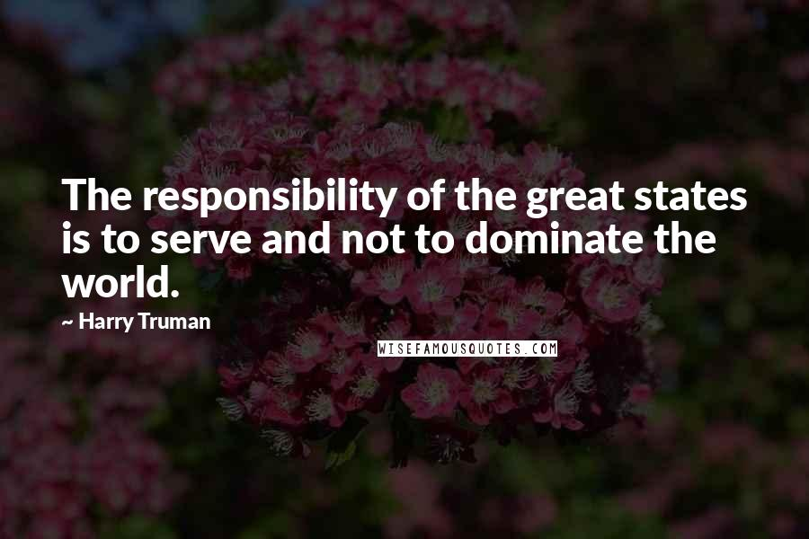 Harry Truman quotes: The responsibility of the great states is to serve and not to dominate the world.