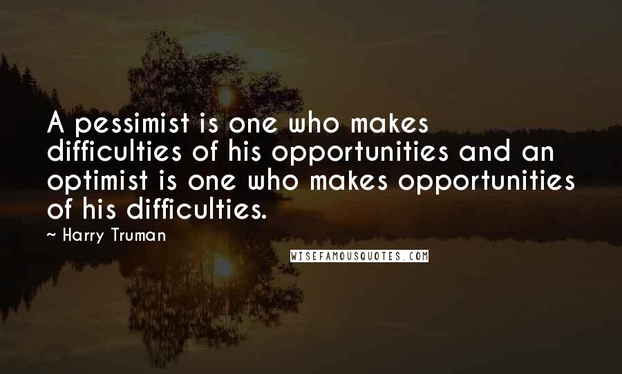 Harry Truman quotes: A pessimist is one who makes difficulties of his opportunities and an optimist is one who makes opportunities of his difficulties.