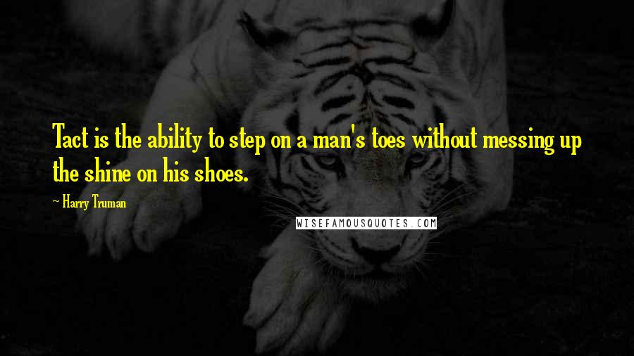 Harry Truman quotes: Tact is the ability to step on a man's toes without messing up the shine on his shoes.