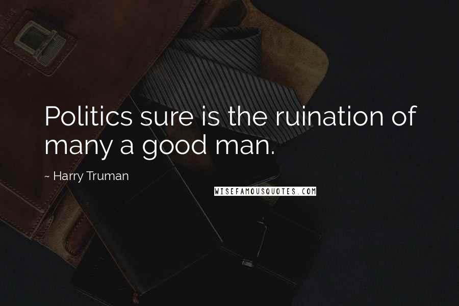 Harry Truman quotes: Politics sure is the ruination of many a good man.
