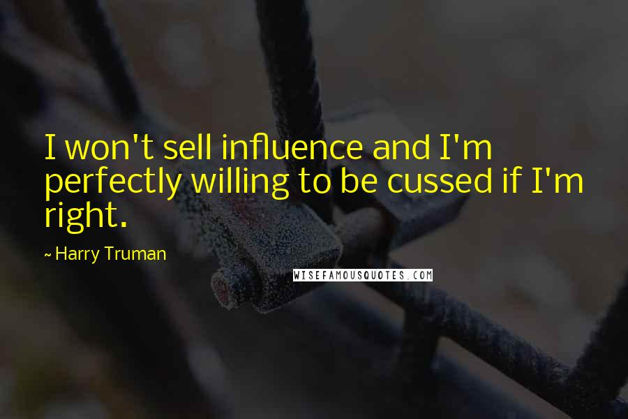 Harry Truman quotes: I won't sell influence and I'm perfectly willing to be cussed if I'm right.