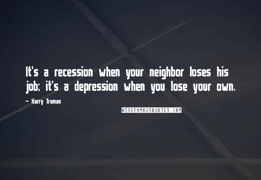 Harry Truman quotes: It's a recession when your neighbor loses his job; it's a depression when you lose your own.