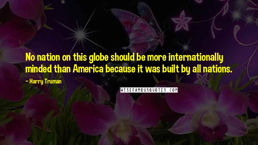 Harry Truman quotes: No nation on this globe should be more internationally minded than America because it was built by all nations.