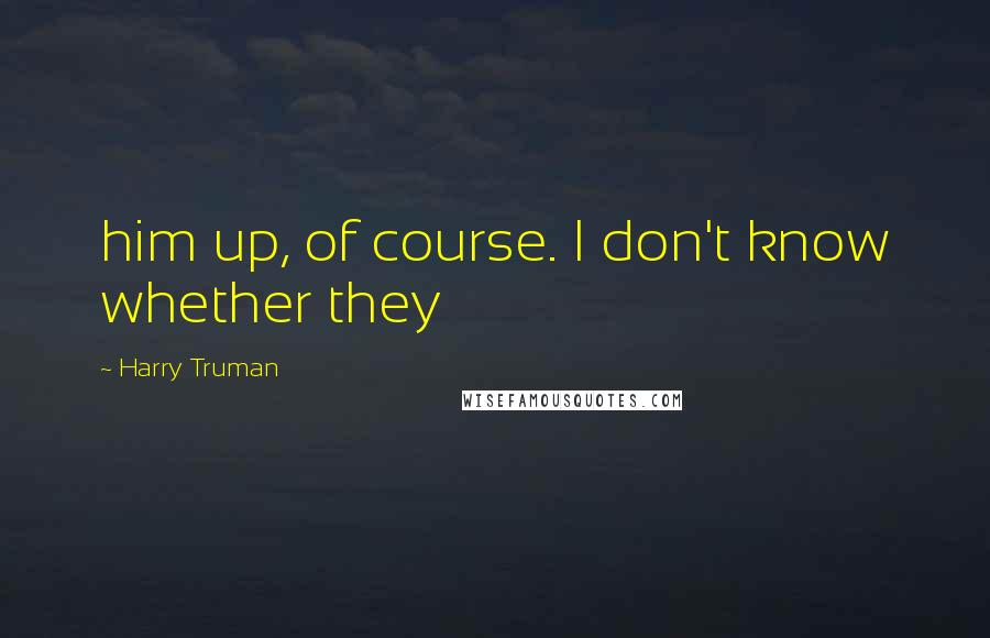 Harry Truman quotes: him up, of course. I don't know whether they
