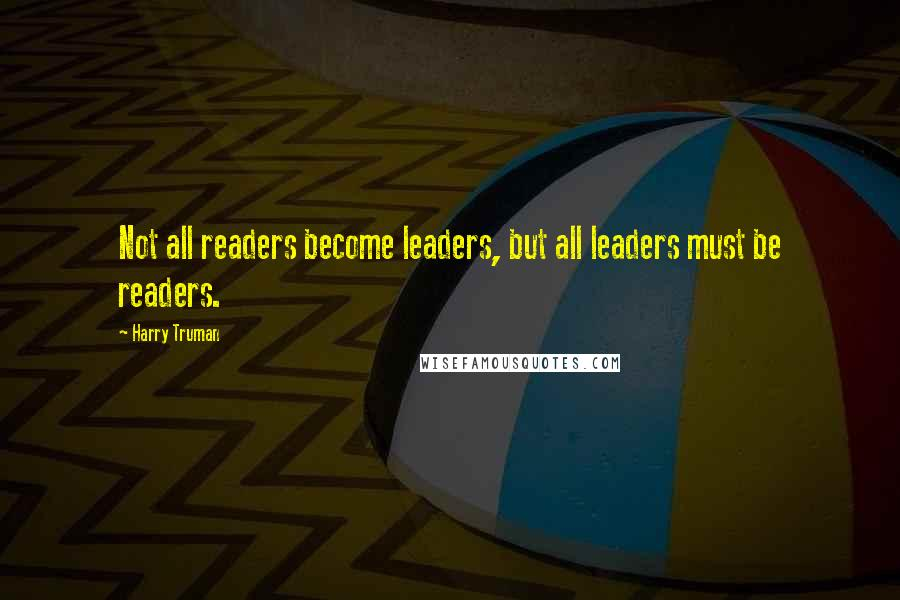 Harry Truman quotes: Not all readers become leaders, but all leaders must be readers.