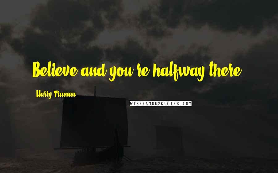 Harry Truman quotes: Believe and you're halfway there.