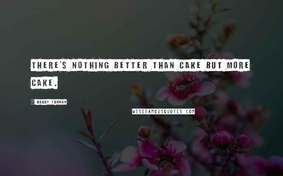 Harry Truman quotes: There's nothing better than cake but more cake.