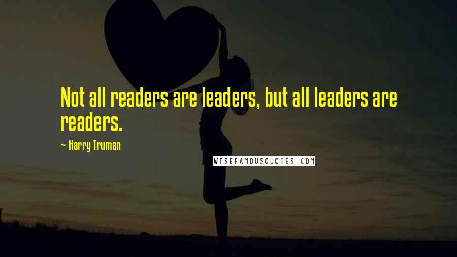 Harry Truman quotes: Not all readers are leaders, but all leaders are readers.