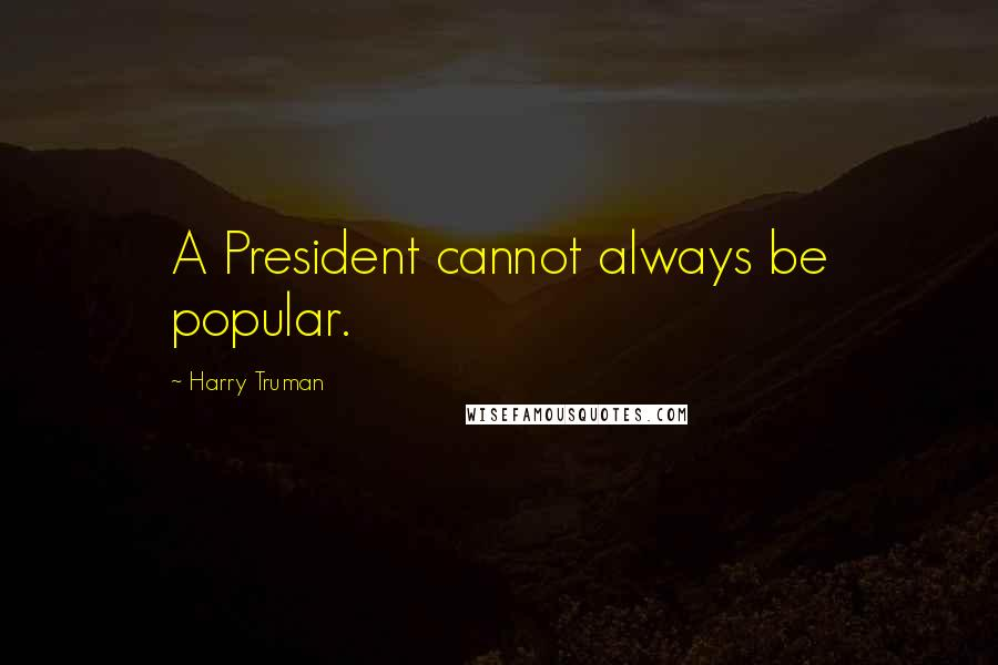 Harry Truman quotes: A President cannot always be popular.