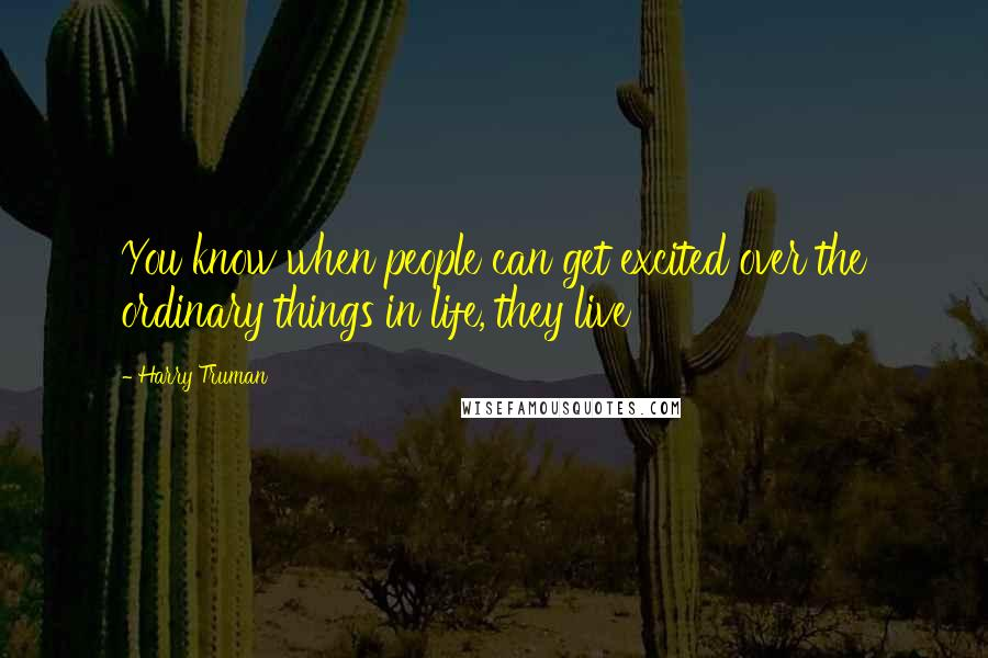 Harry Truman quotes: You know when people can get excited over the ordinary things in life, they live