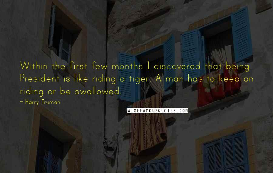 Harry Truman quotes: Within the first few months I discovered that being President is like riding a tiger. A man has to keep on riding or be swallowed.