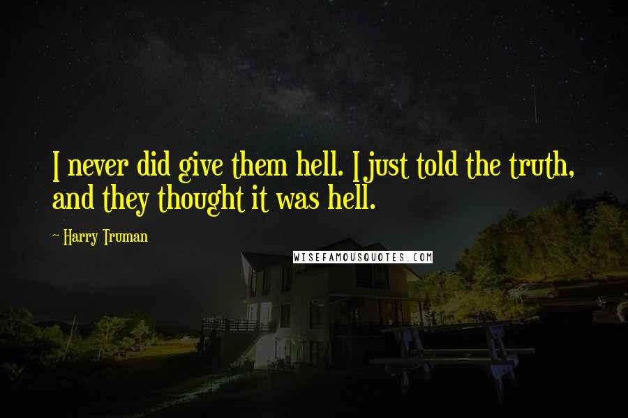 Harry Truman quotes: I never did give them hell. I just told the truth, and they thought it was hell.