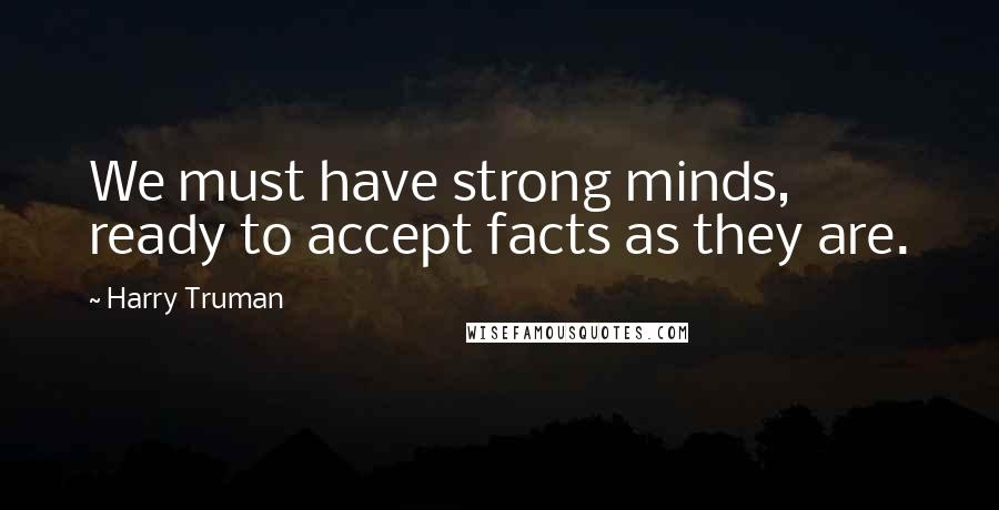 Harry Truman quotes: We must have strong minds, ready to accept facts as they are.
