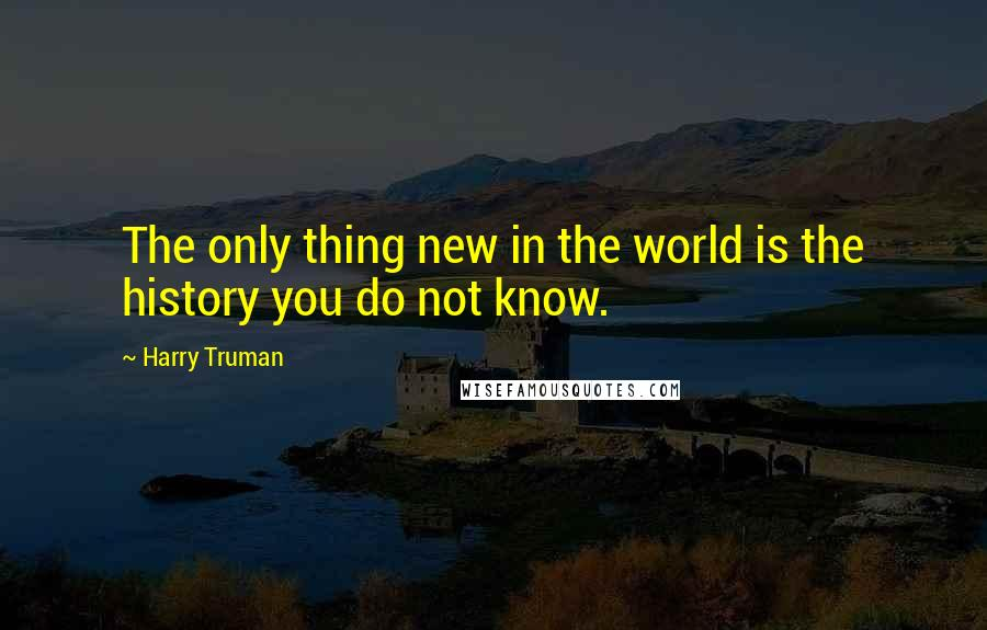 Harry Truman quotes: The only thing new in the world is the history you do not know.
